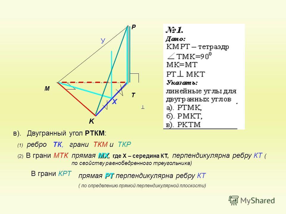 P K T M в). Двугранный угол РТКМ: В грани КРТ (2) В грани МТК (1) ребро ТК, грани ТКМ и ТКР Х У МХ прямая МХ, где Х – середина КТ, перпендикулярна ребру КТ ( по свойству равнобедренного треугольника) РТ прямая РТ перпендикулярна ребру КТ ( по определ