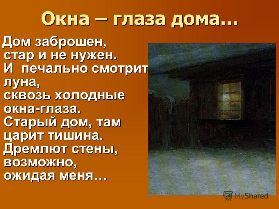Окна – глаза дома… Дом заброшен, стар и не нужен. И печально смотрит луна, сквозь холодные окна-глаза. Старый дом, там царит тишина. Дремлют стены, возможно, ожидая меня… Дом заброшен, стар и не нужен. И печально смотрит луна, сквозь холодные окна-гл
