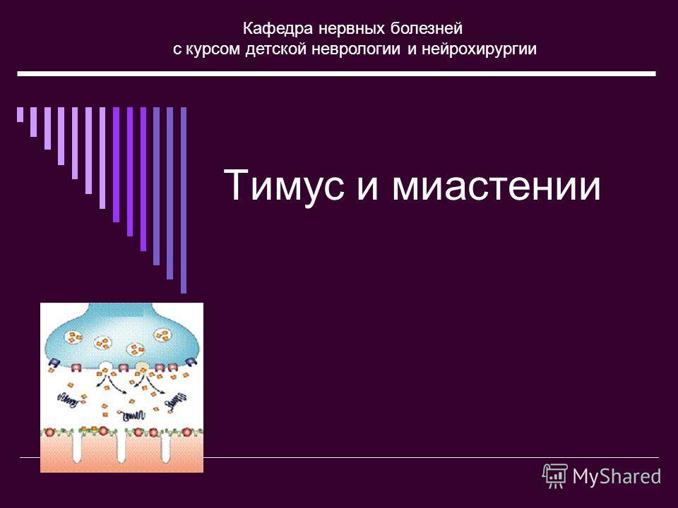 Тимус и миастении Кафедра нервных болезней с курсом детской неврологии и нейрохирургии