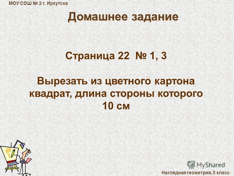 МОУ СОШ 2 г. Иркутска Наглядная геометрия, 5 класс Домашнее задание Страница 22 1, 3 Вырезать из цветного картона квадрат, длина стороны которого 10 см