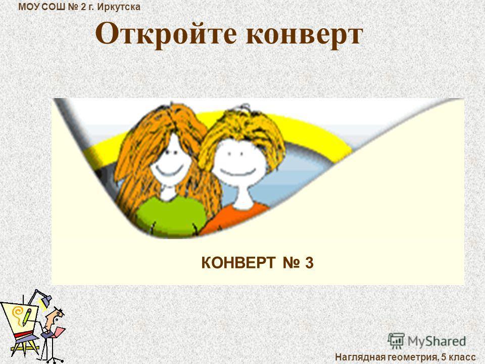 МОУ СОШ 2 г. Иркутска Наглядная геометрия, 5 класс КОНВЕРТ 3 Откройте конверт