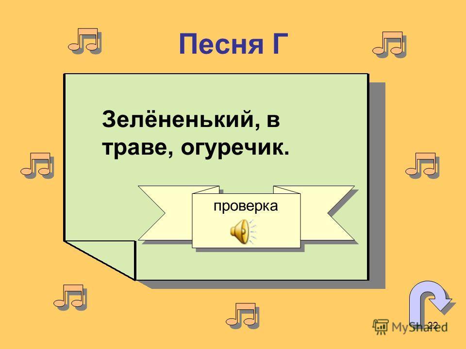 22 Песня Г Зелёненький, в траве, огуречик. проверка
