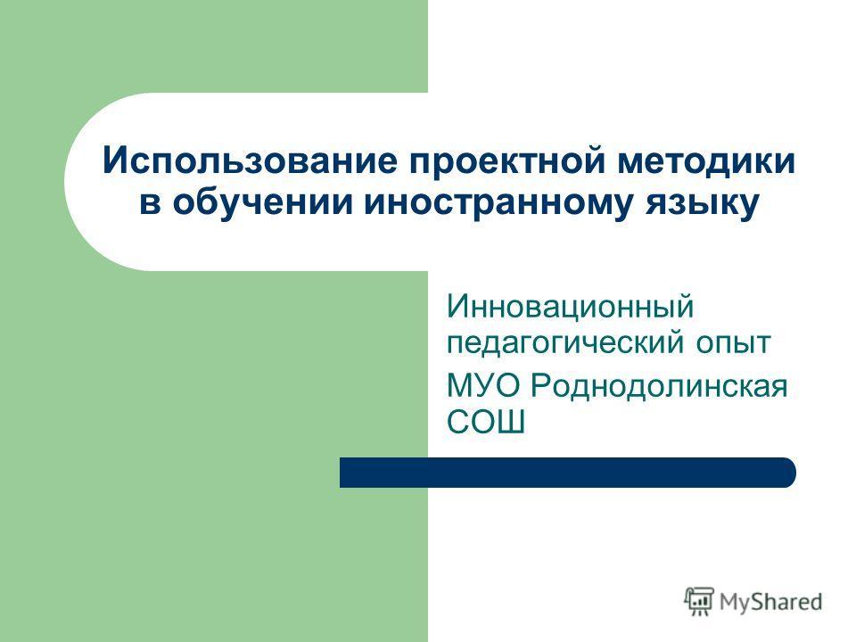 Использование проектной методики в обучении иностранному языку Инновационный педагогический опыт МУО Роднодолинская СОШ