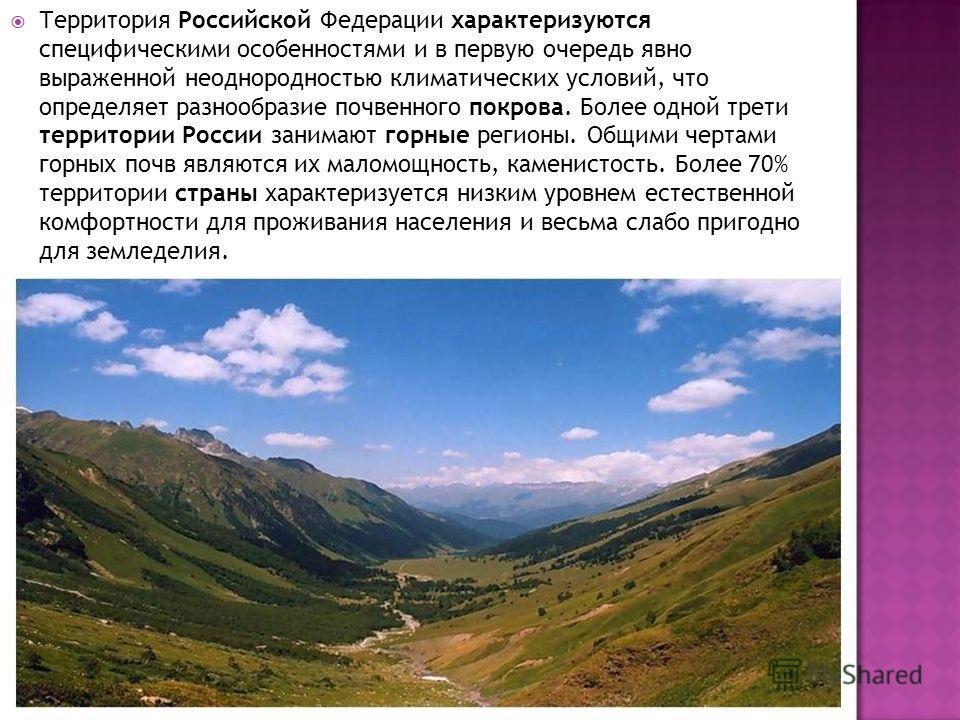 Территория Российской Федерации характеризуются специфическими особенностями и в первую очередь явно выраженной неоднородностью климатических условий, что определяет разнообразие почвенного покрова. Более одной трети территории России занимают горные