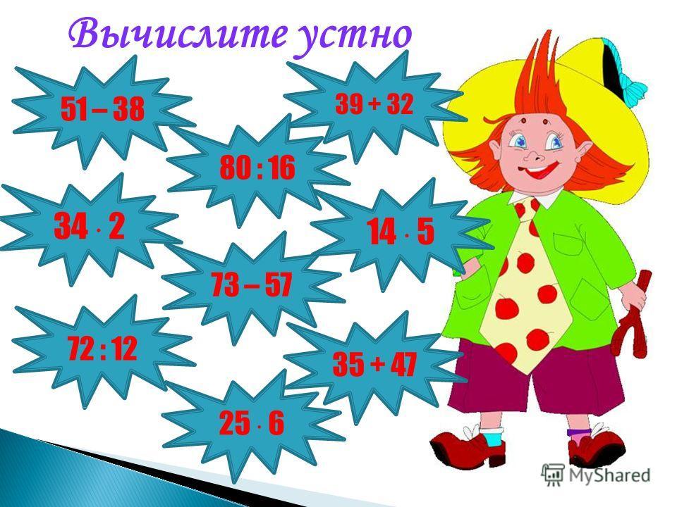 Вычислите устно 51 – 38 35 + 47 14 5 39 + 32 73 – 57 80 : 16 34 2 72 : 12 25 6