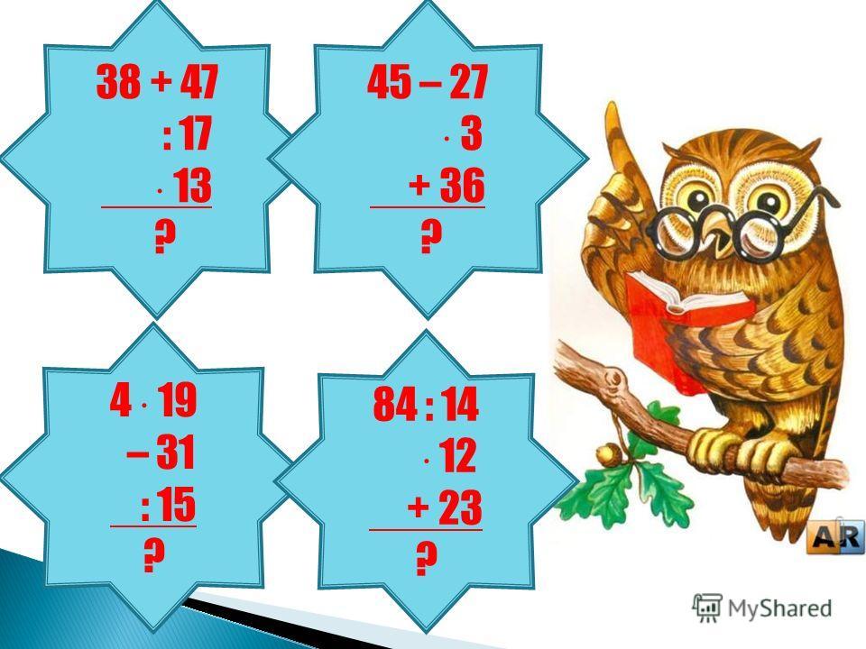 38 + 47 : 17 13 ? 45 – 27 3 + 36 ? 4 19 – 31 : 15 ? 84 : 14 12 + 23 ?