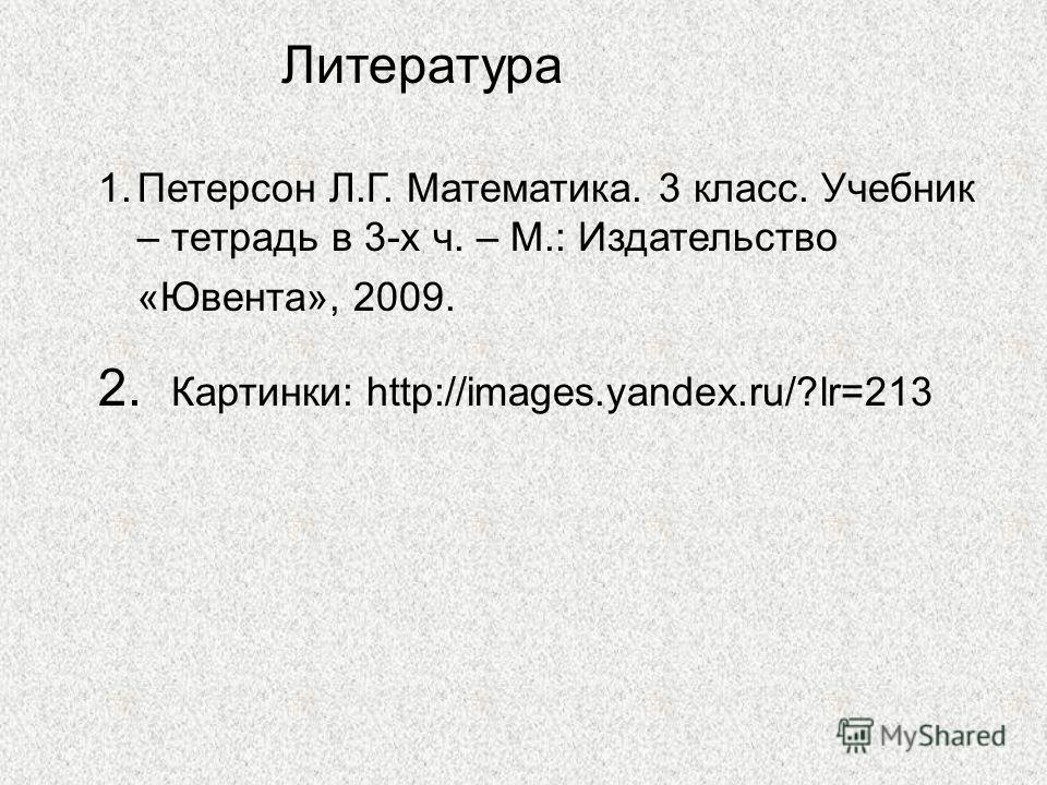 Литература 1.Петерсон Л.Г. Математика. 3 класс. Учебник – тетрадь в 3-х ч. – М.: Издательство «Ювента», 2009. 2. Картинки: http://images.yandex.ru/?lr=213