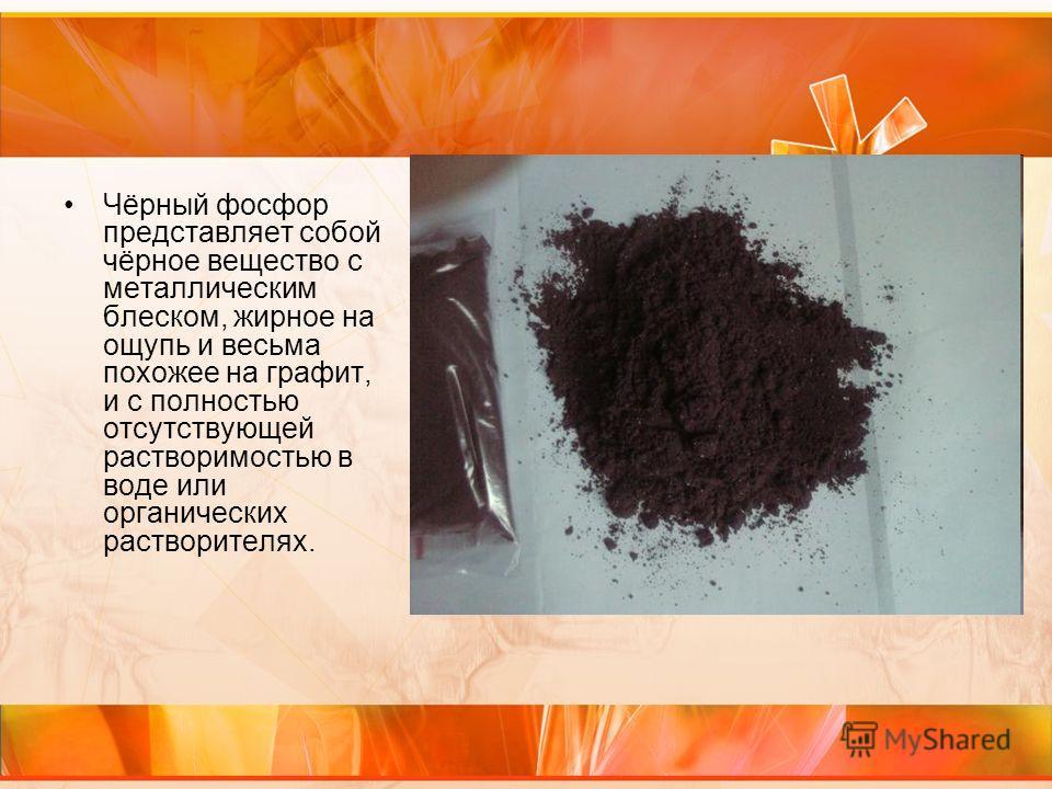Чёрный фосфор представляет собой чёрное вещество с металлическим блеском, жирное на ощупь и весьма похожее на графит, и с полностью отсутствующей растворимостью в воде или органических растворителях.