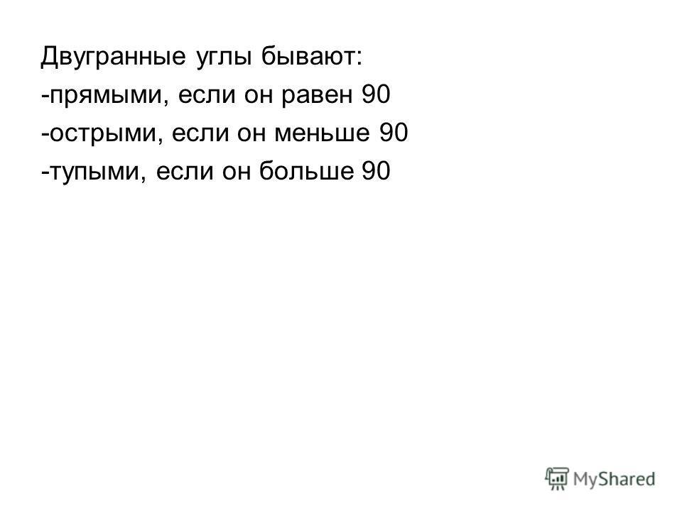 Двугранные углы бывают: -прямыми, если он равен 90 -острыми, если он меньше 90 -тупыми, если он больше 90