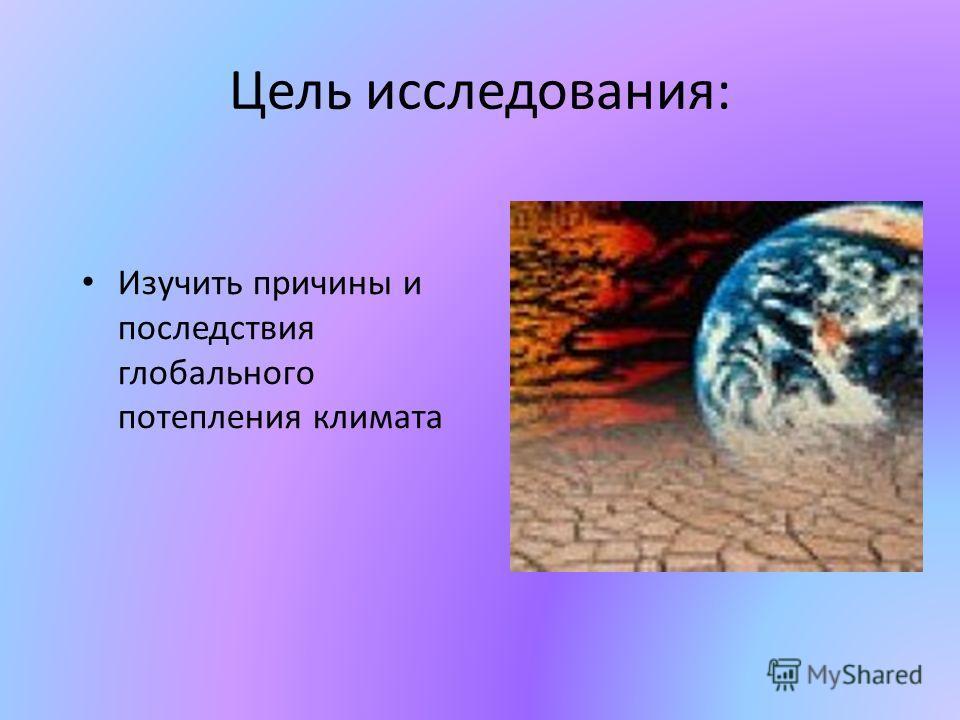 Цель исследования: Изучить причины и последствия глобального потепления климата