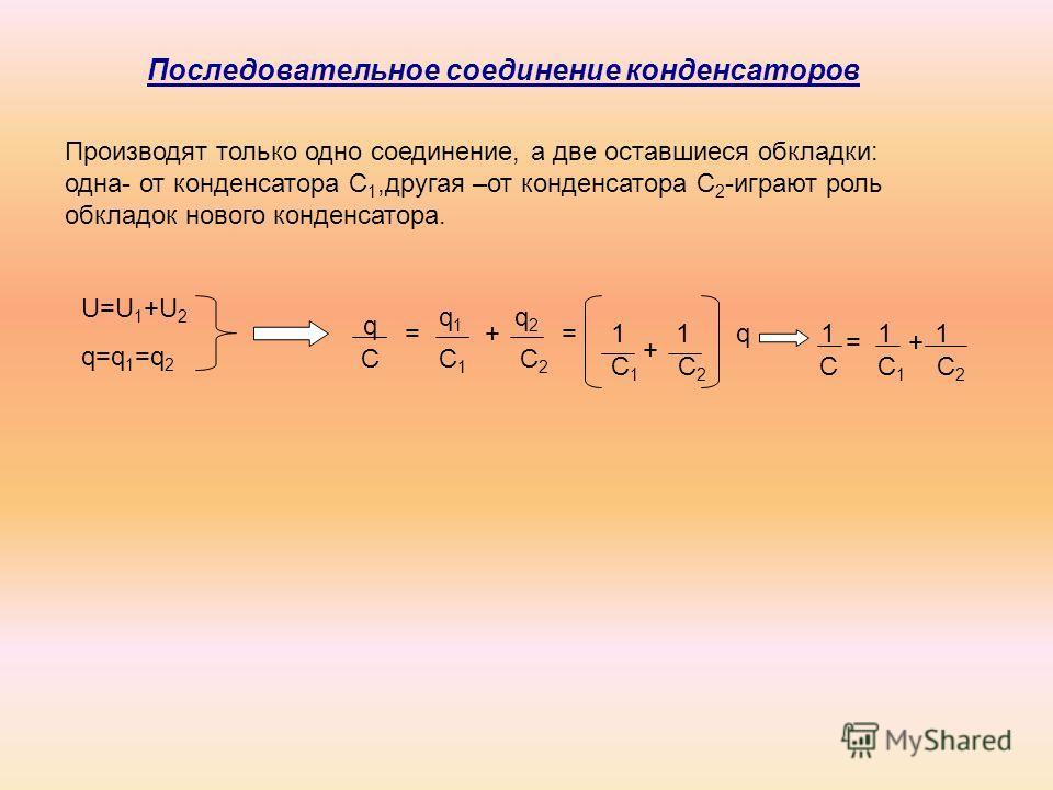 Производят только одно соединение, а две оставшиеся обкладки: одна- от конденсатора С 1,другая –от конденсатора С 2 -играют роль обкладок нового конденсатора. Последовательное соединение конденсаторов U=U 1 +U 2 q=q 1 =q 2 q C = q1q1 + q2q2 C1C1 C2C2