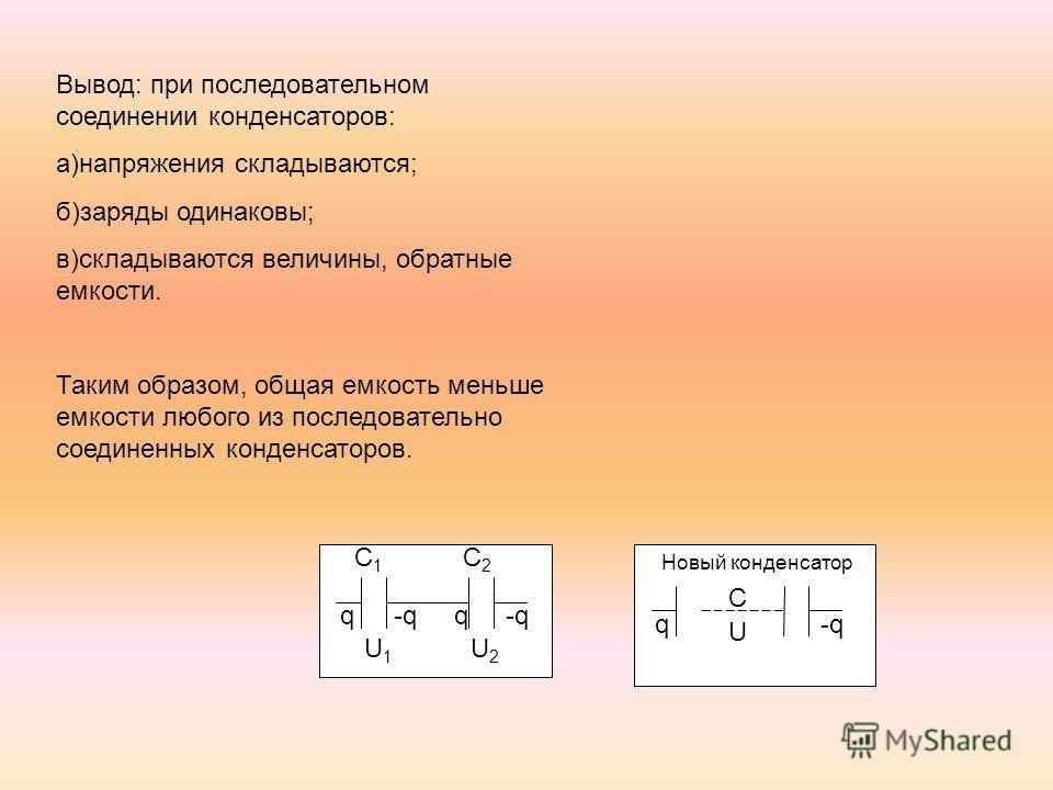 C1C1 C2C2 q-qq U1U1 U2U2 C q U Новый конденсатор Вывод: при последовательном соединении конденсаторов: а)напряжения складываются; б)заряды одинаковы; в)складываются величины, обратные емкости. Таким образом, общая емкость меньше емкости любого из пос