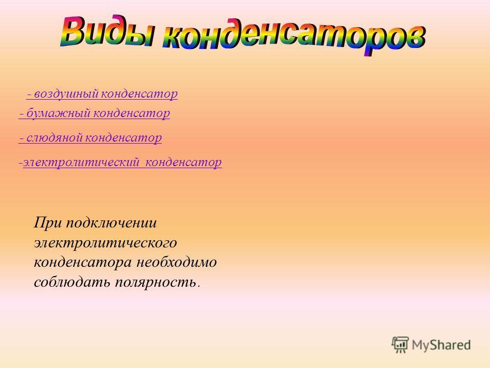 - воздушный конденсатор - бумажный конденсатор - слюдяной конденсатор - электролитический конденсатор При подключении электролитического конденсатора необходимо соблюдать полярность.