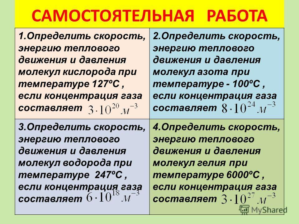 САМОСТОЯТЕЛЬНАЯ РАБОТА 1.Определить скорость, энергию теплового движения и давления молекул кислорода при температуре 127ºС, если концентрация газа составляет 2.Определить скорость, энергию теплового движения и давления молекул азота при температуре