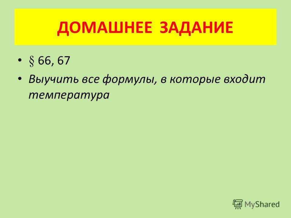 ДОМАШНЕЕ ЗАДАНИЕ § 66, 67 Выучить все формулы, в которые входит температура
