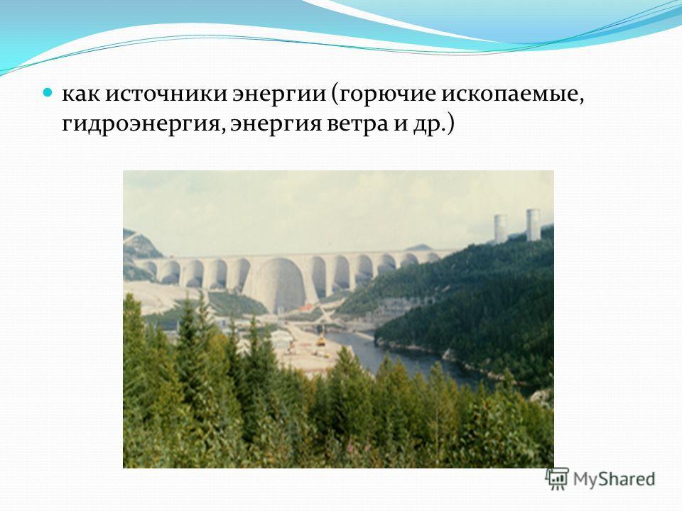 как источники энергии (горючие ископаемые, гидроэнергия, энергия ветра и др.)
