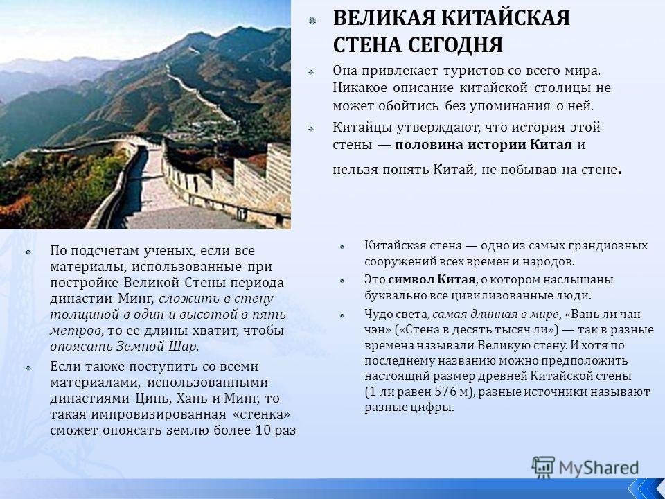 По подсчетам ученых, если все материалы, использованные при постройке Великой Стены периода династии Минг, сложить в стену толщиной в один и высотой в пять метров, то ее длины хватит, чтобы опоясать Земной Шар. Если также поступить со всеми материала