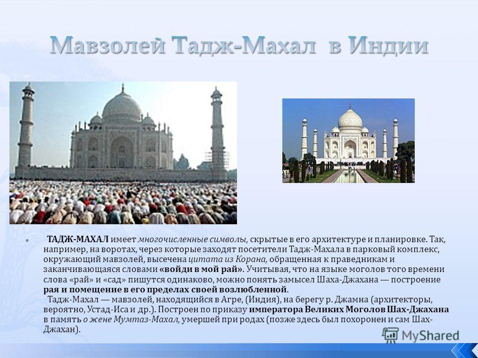 ТАДЖ-МАХАЛ имеет многочисленные символы, скрытые в его архитектуре и планировке. Так, например, на воротах, через которые заходят посетители Тадж-Махала в парковый комплекс, окружающий мавзолей, высечена цитата из Корана, обращенная к праведникам и з