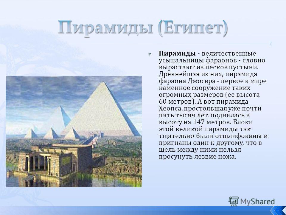 Пирамиды - величественные усыпальницы фараонов - словно вырастают из песков пустыни. Древнейшая из них, пирамида фараона Джосера - первое в мире каменное сооружение таких огромных размеров (ее высота 60 метров). А вот пирамида Хеопса, простоявшая уже