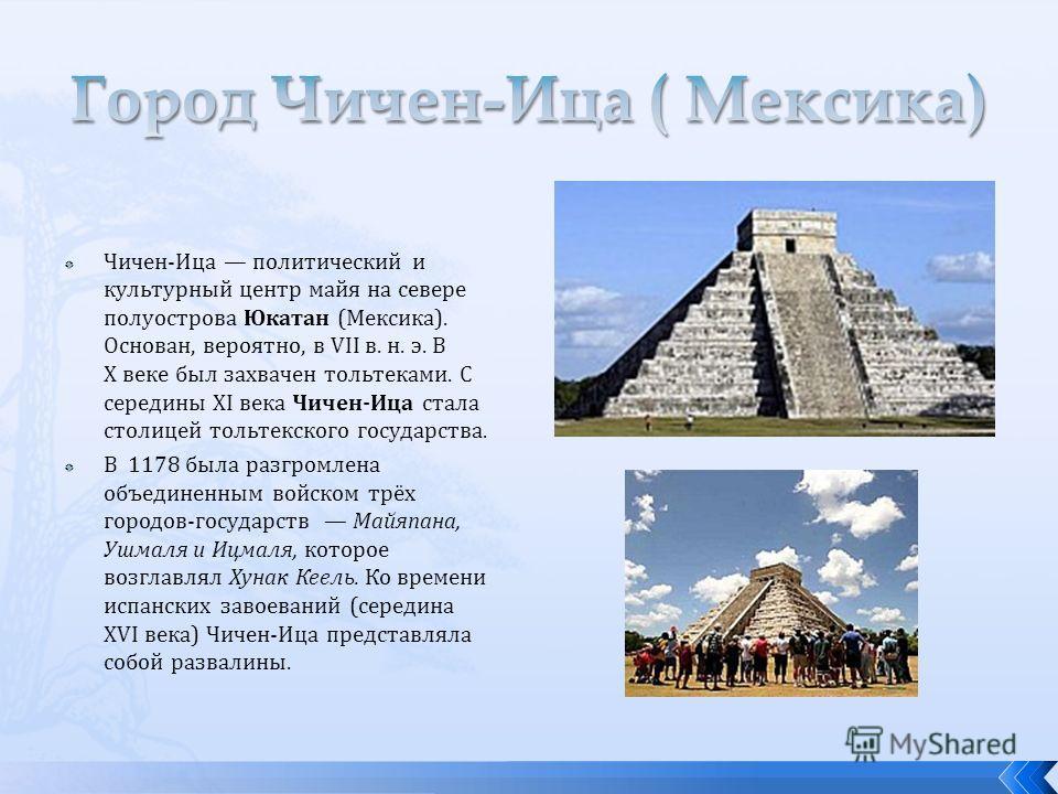 Чичен-Ица политический и культурный центр майя на севере полуострова Юкатан (Мексика). Основан, вероятно, в VII в. н. э. В X веке был захвачен тольтеками. С середины XI века Чичен-Ица стала столицей тольтекского государства. В 1178 была разгромлена о