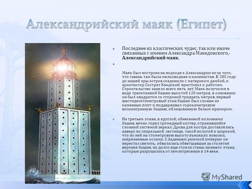 Последнее из классических чудес, так или иначе связанных с именем Александра Македонского,- Александрийский маяк. Маяк был построен на подходе к Александрии из-за того, что гавань там была мелководная и каменистая. В 285 году до нашей эры остров соед