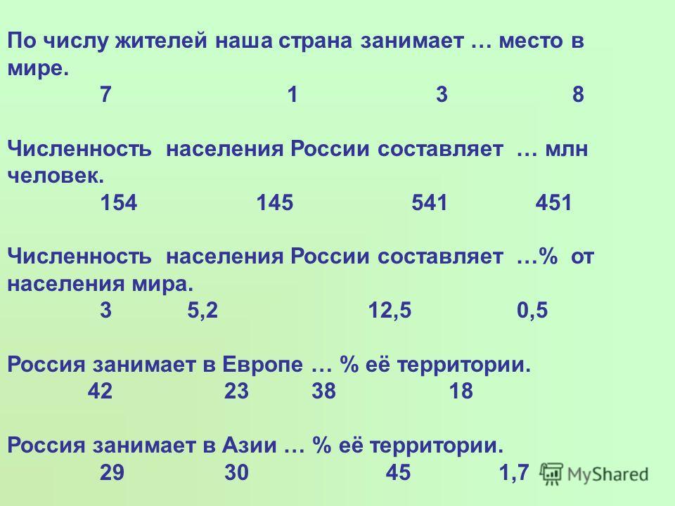 По числу жителей наша страна занимает … место в мире. 7 1 3 8 Численность населения России составляет … млн человек. 154 145 541 451 Численность населения России составляет …% от населения мира. 3 5,2 12,5 0,5 Россия занимает в Европе … % её территор