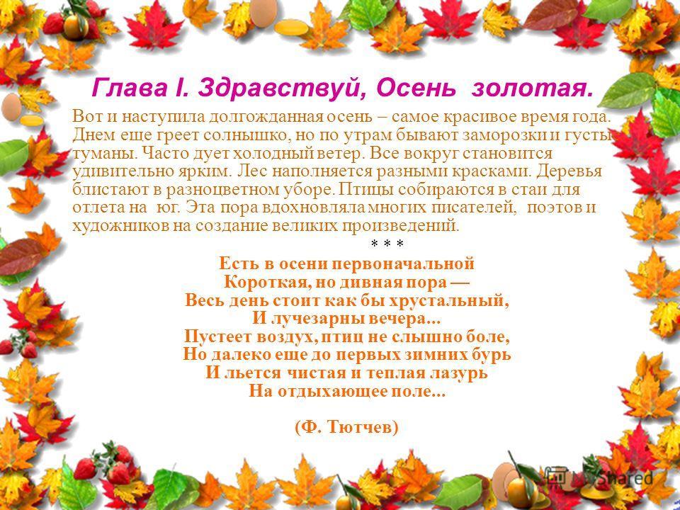 Глава I. Здравствуй, Осень золотая. Вот и наступила долгожданная осень – самое красивое время года. Днем еще греет солнышко, но по утрам бывают заморозки и густые туманы. Часто дует холодный ветер. Все вокруг становится удивительно ярким. Лес наполня