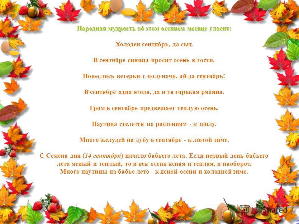 Народная мудрость об этом осеннем месяце гласит: Холоден сентябрь, да сыт. В сентябре синица просит осень в гости. Понеслись ветерки с полуночи, ай да сентябрь! В сентябре одна ягода, да и та горькая рябина. Гром в сентябре предвещает теплую осень. П