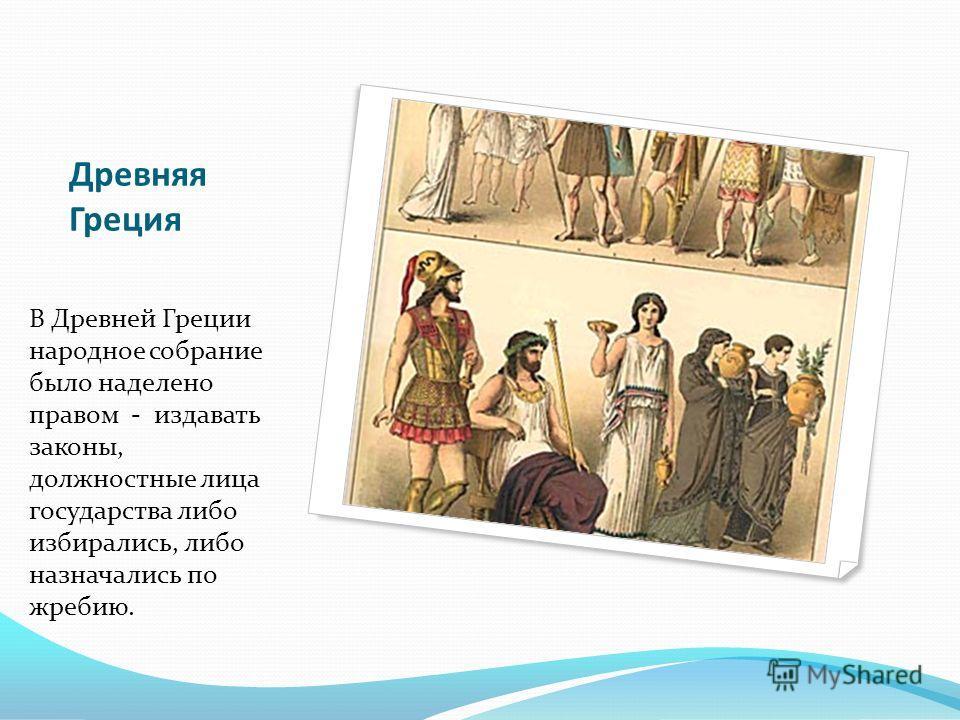 Древняя Греция В Древней Греции народное собрание было наделено правом - издавать законы, должностные лица государства либо избирались, либо назначались по жребию.