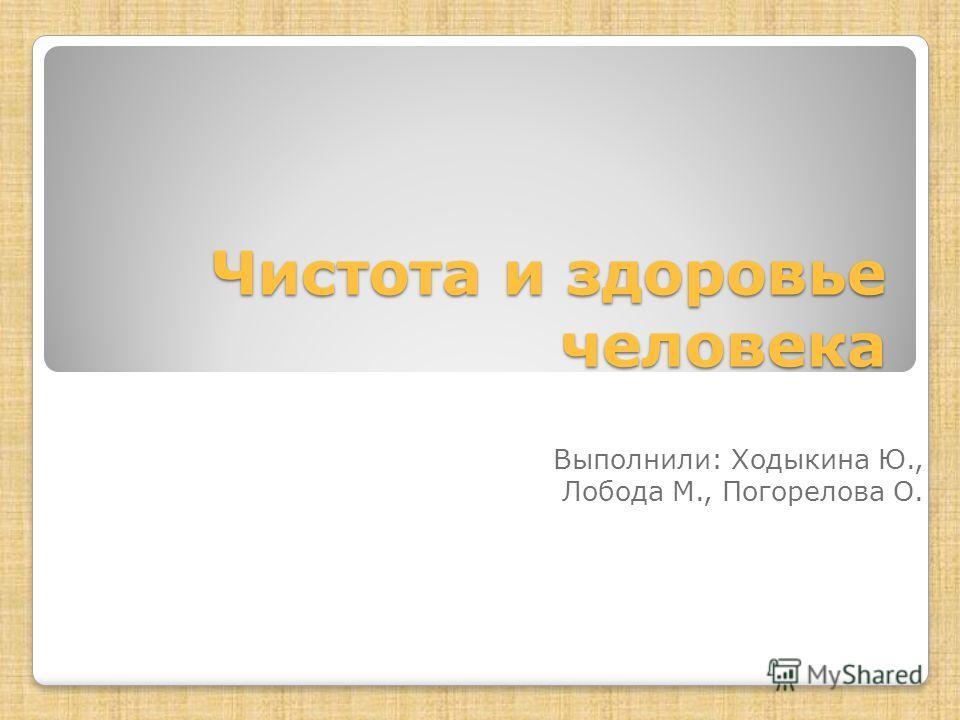 Чистота и здоровье человека Выполнили: Ходыкина Ю., Лобода М., Погорелова О.