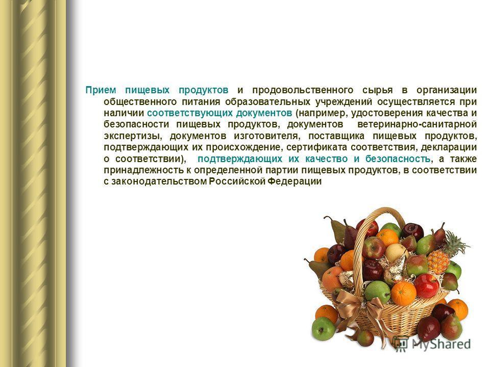 Прием пищевых продуктов и продовольственного сырья в организации общественного питания образовательных учреждений осуществляется при наличии соответствующих документов (например, удостоверения качества и безопасности пищевых продуктов, документов вет