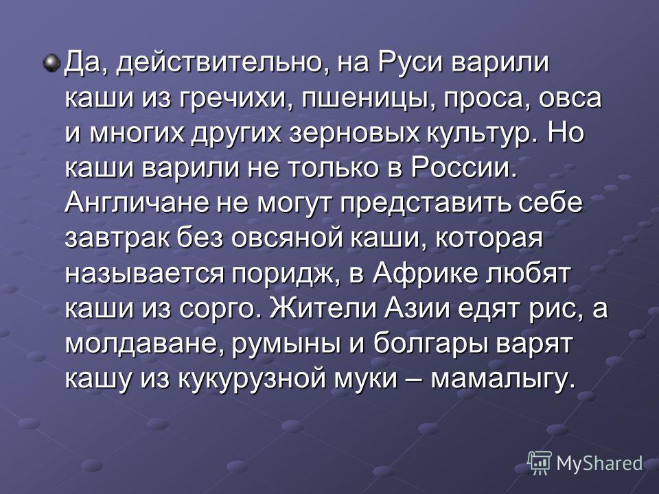 Да, действительно, на Руси варили каши из гречихи, пшеницы, проса, овса и многих других зерновых культур. Но каши варили не только в России. Англичане не могут представить себе завтрак без овсяной каши, которая называется поридж, в Африке любят каши