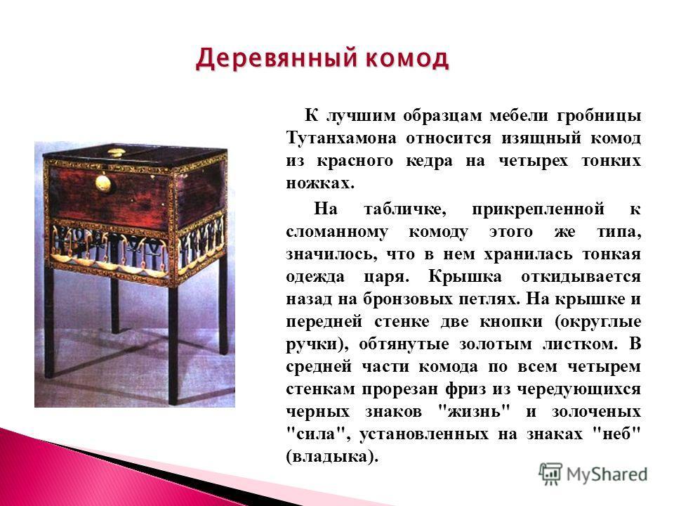 К лучшим образцам мебели гробницы Тутанхамона относится изящный комод из красного кедра на четырех тонких ножках. На табличке, прикрепленной к сломанному комоду этого же типа, значилось, что в нем хранилась тонкая одежда царя. Крышка откидывается наз