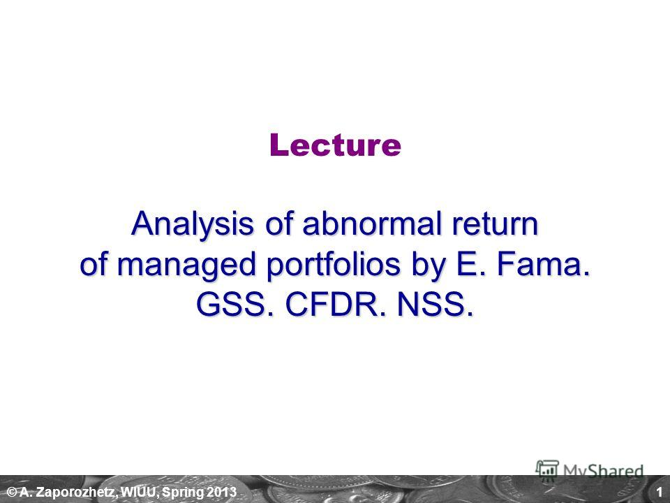© A. Zaporozhetz, WIUU, Spring 20131 Lecture Analysis of abnormal return of managed portfolios by E. Fama. GSS. CFDR. NSS.