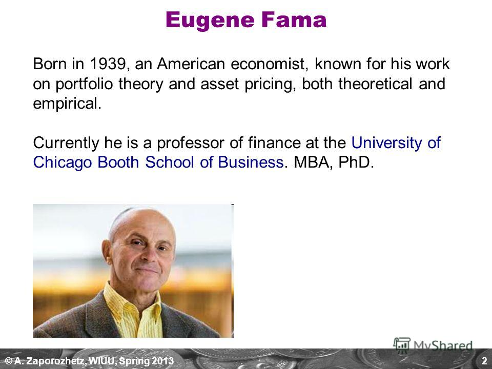 © A. Zaporozhetz, WIUU, Spring 20132 Eugene Fama Born in 1939, an American economist, known for his work on portfolio theory and asset pricing, both theoretical and empirical. Currently he is a professor of finance at the University of Chicago Booth