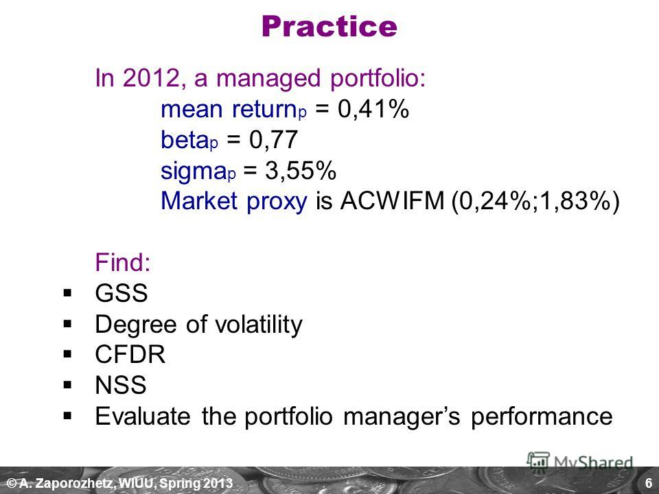 © A. Zaporozhetz, WIUU, Spring 20136 In 2012, a managed portfolio: mean return p = 0,41% beta p = 0,77 sigma p = 3,55% Market proxy is ACWIFM (0,24%;1,83%) Find: GSS Degree of volatility CFDR NSS Evaluate the portfolio managers performance Practice