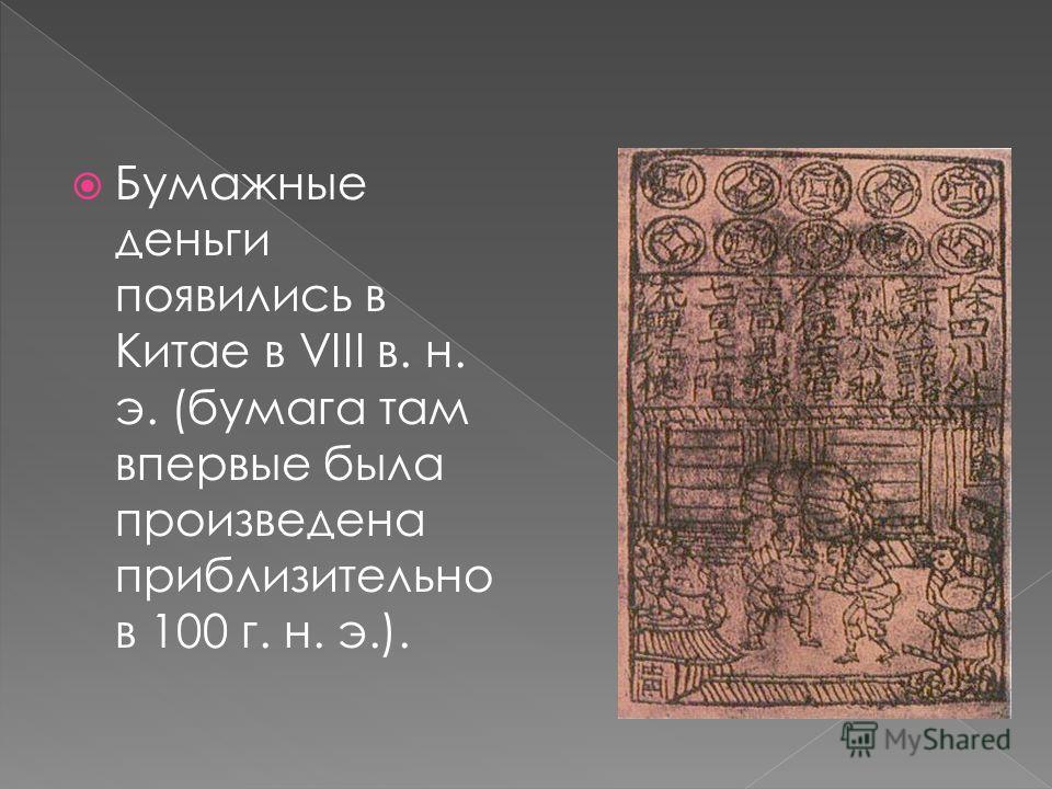Бумажные деньги появились в Китае в VIII в. н. э. (бумага там впервые была произведена приблизительно в 100 г. н. э.).
