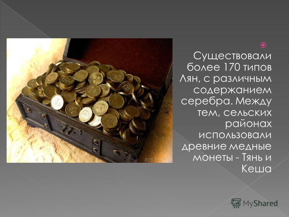 Существовали более 170 типов Лян, с различным содержанием серебра. Между тем, сельских районах использовали древние медные монеты - Тянь и Кеша