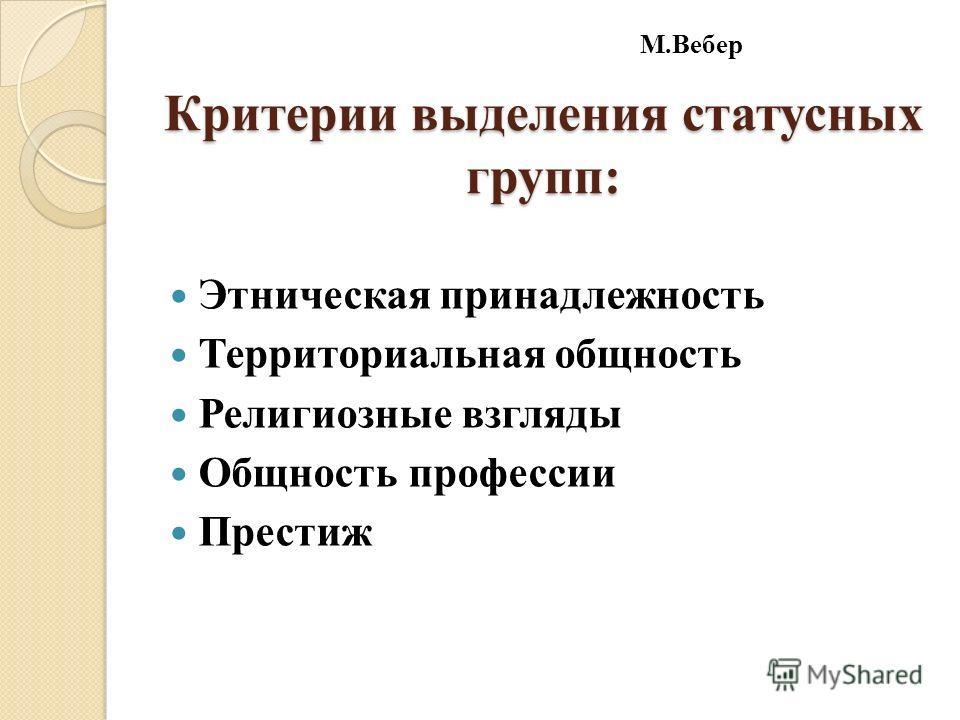 Критерии выделения статусных групп: Этническая принадлежность Территориальная общность Религиозные взгляды Общность профессии Престиж М.Вебер