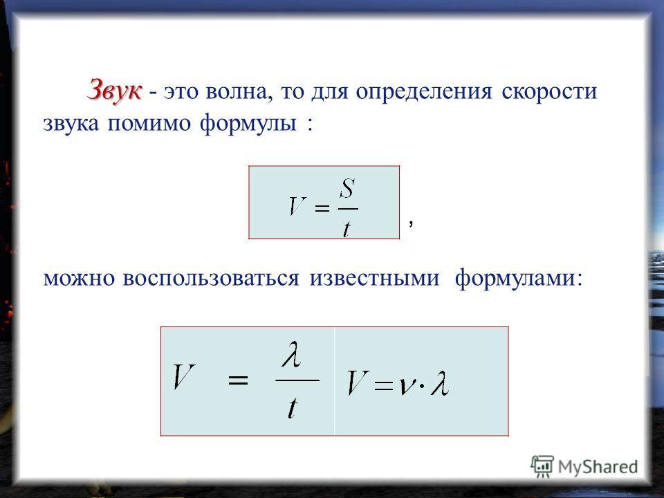 Звук Звук - это волна, то для определения скорости звука помимо формулы :, можно воспользоваться известными формулами: