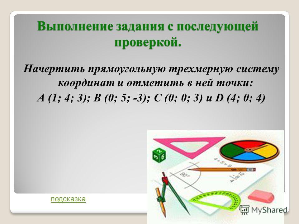 Выполнение задания с последующей проверкой. Начертить прямоугольную трехмерную систему координат и отметить в ней точки: А (1; 4; 3); В (0; 5; -3); С (0; 0; 3) и D (4; 0; 4) подсказка