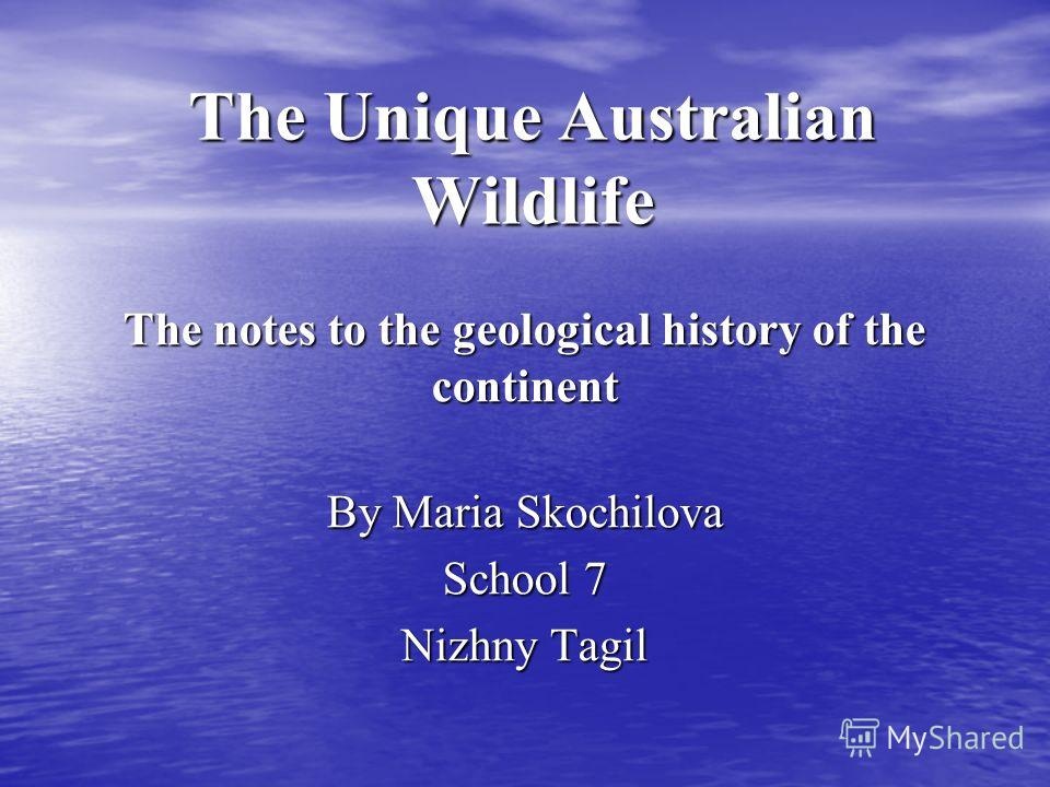 The Unique Australian Wildlife The notes to the geological history of the continent By Maria Skochilova School 7 Nizhny Tagil