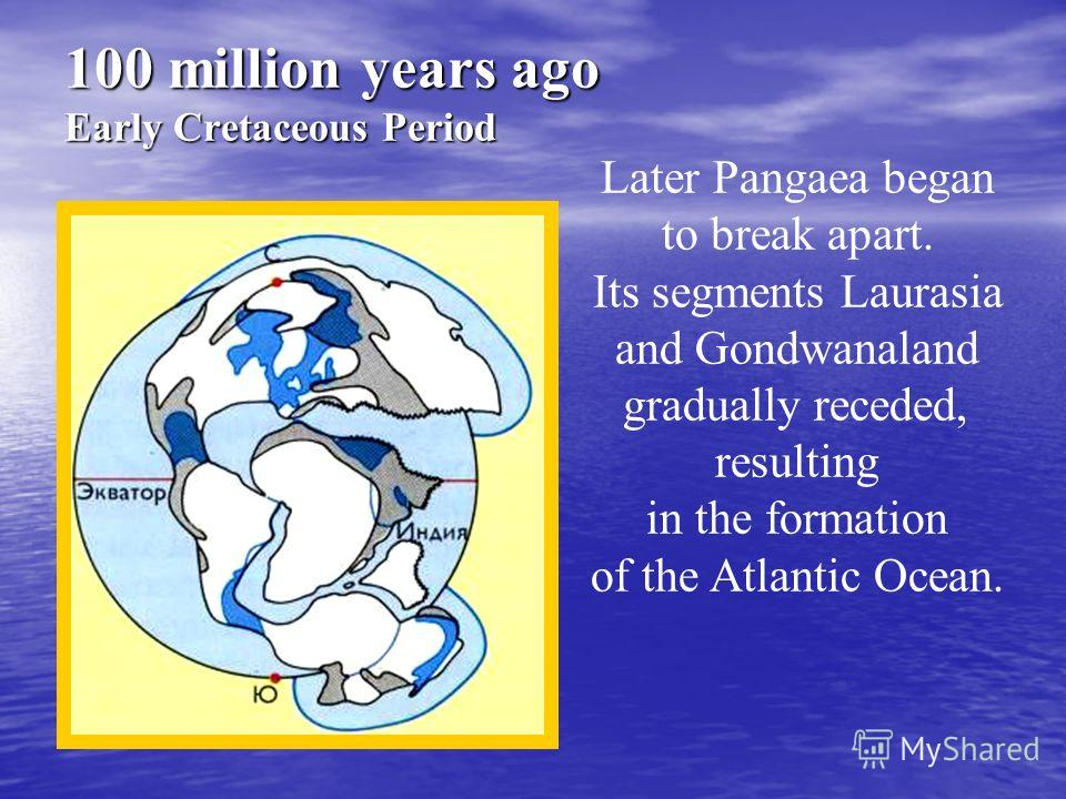100 million years ago Early Cretaceous Period Later Pangaea began to break apart. Its segments Laurasia and Gondwanaland gradually receded, resulting in the formation of the Atlantic Ocean.