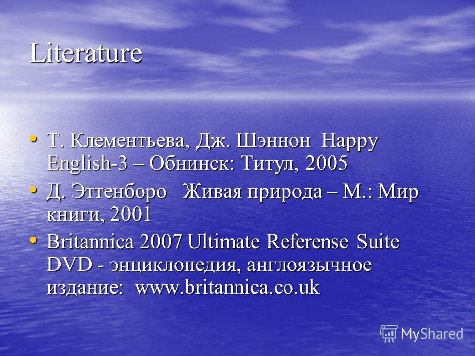 Literature Т. Клементьева, Дж. Шэннон Happy English-3 – Обнинск: Титул, 2005 Т. Клементьева, Дж. Шэннон Happy English-3 – Обнинск: Титул, 2005 Д. Эттенборо Живая природа – М.: Мир книги, 2001 Д. Эттенборо Живая природа – М.: Мир книги, 2001 Britannic