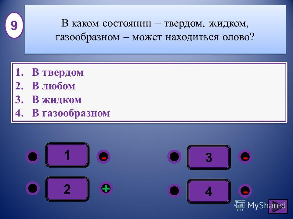 1 - - + - 2 3 4 1.В твердом 2.В любом 3.В жидком 4.В газообразном 1.В твердом 2.В любом 3.В жидком 4.В газообразном 9 В каком состоянии – твердом, жидком, газообразном – может находиться олово?