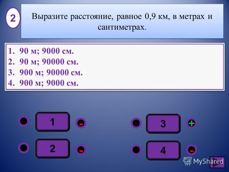 1 - - + - 2 3 4 1.90 м; 9000 см. 2.90 м; 90000 см. 3.900 м; 90000 см. 4.900 м; 9000 см. 1.90 м; 9000 см. 2.90 м; 90000 см. 3.900 м; 90000 см. 4.900 м; 9000 см. 2 Выразите расстояние, равное 0,9 км, в метрах и сантиметрах.