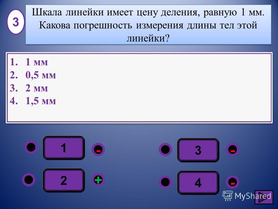 1 - - + - 2 3 4 1.1 мм 2.0,5 мм 3.2 мм 4.1,5 мм 1.1 мм 2.0,5 мм 3.2 мм 4.1,5 мм 3 Шкала линейки имеет цену деления, равную 1 мм. Какова погрешность измерения длины тел этой линейки?
