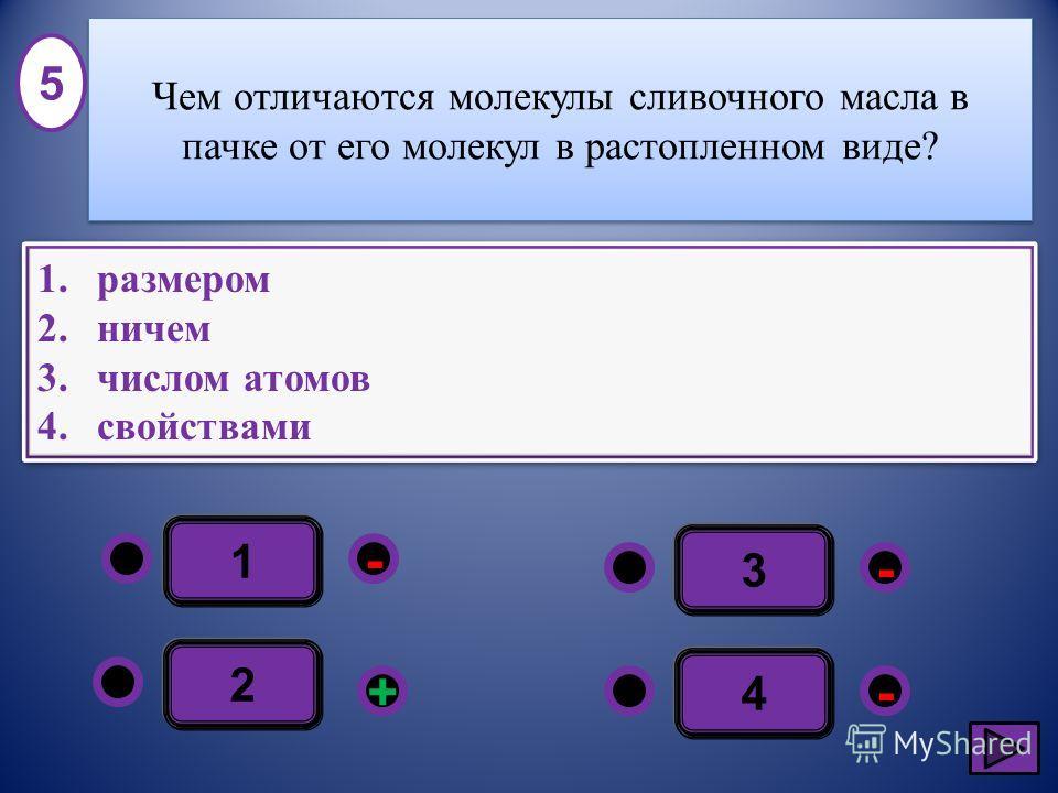 1 - -+ - 2 3 4 1.размером 2.ничем 3.числом атомов 4.свойствами 1.размером 2.ничем 3.числом атомов 4.свойствами 5 Чем отличаются молекулы сливочного масла в пачке от его молекул в растопленном виде?