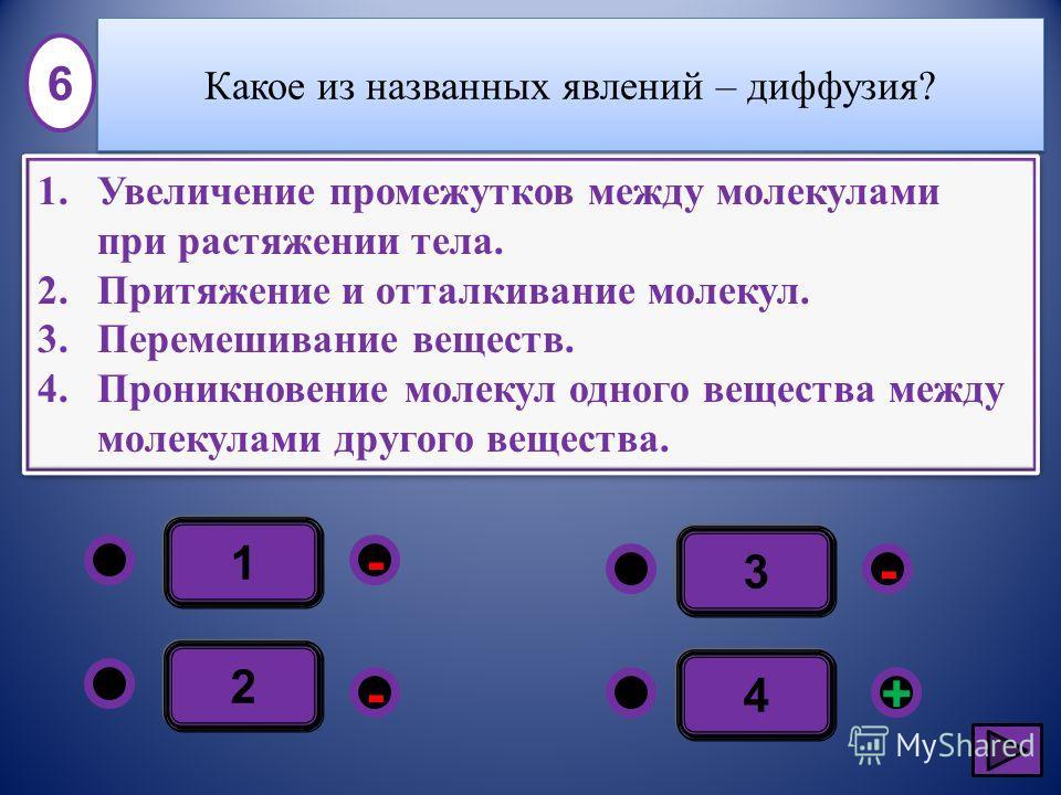 1 - - +- 2 3 4 1.Увеличение промежутков между молекулами при растяжении тела. 2.Притяжение и отталкивание молекул. 3.Перемешивание веществ. 4.Проникновение молекул одного вещества между молекулами другого вещества. 1.Увеличение промежутков между моле