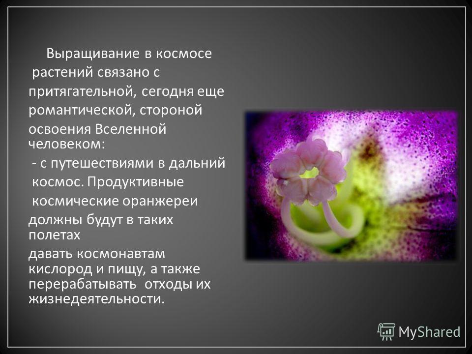 Выращивание в космосе растений связано с притягательной, сегодня еще романтической, стороной освоения Вселенной человеком : - с путешествиями в дальний космос. Продуктивные космические оранжереи должны будут в таких полетах давать космонавтам кислоро